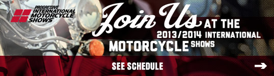 JOIN US AT THE 2013/2014 INTERNATIONAL MOTORCYCLE SHOWS®